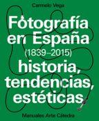 fotografia en españa (1839 2015): historia, tendencias, esteticas carmelo vega 9788437637440