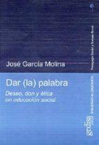 dar la palabra: deseo, don y etica en educacion social jose garcia molina 9788474329940