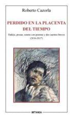 perdido en la placenta del tiempo: haikus, prosas, sonetos con poemas y dos cuentos breves (2016 2017) roberto cazorla 9788480173940
