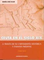 ceuta en el siglo xix a traves de su cartografia historica y fuen tes ineditas (1800-1912)-maria jose vilar-9788483713440