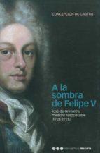 a la sombra de felipe v: jose grimaldo ministro responsable (1703  1726) concepcion de castro 9788495379740