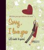 sorry, i love you: ideas para que disfrutes del amor 9788496708440