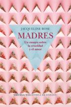 madres: un ensayo sobre la crueldad y el amor jacqueline rose 9788417454050