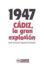 1947: cádiz la gran explosión-jose antonio aparicio florido-9788494586750