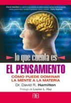 lo que cuenta es el pensamiento. como puede dominar la mente a la materia-david hamilton-9788496111950
