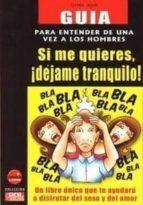 SI ME QUIERES, ¡DEJAME TRANQUILO!: GUIA PARA ENTENDER DE UNA VEZ A LOS HOMBRES