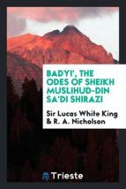 El libro de Badyi, the odes of sheikh muslihud-din sadi shirazi autor SIR LUCAS WHITE KING PDF!