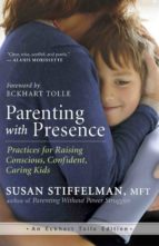 parenting with presence: practices for raising conscious, confident, caring kids susan stiffelman eckhart tolle 9781608683260