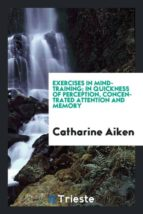 El libro de Exercises in mind-training; in quickness of perception, concentrated attention and memory autor CATHARINE AIKEN DOC!
