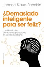 ¿demasiado inteligente para ser feliz?-jeanne siaud-facchin-9788449329760