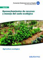 ufo0208. aprovechamientos de recursos y manejo del suelo ecológic o módulo formativo mfo717: manejo del suelo, operaciones de cultivo y recolección en explotaciones ecológicas. certificado de profesion 9788467691160