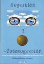 sugestion y autosugestion: las fuerzas ocultas y las bases para l a renovacion del alma y los cuerpos-william walker atkinson-9788485895960