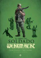 el libro del soldado de la wehrmacht: la historia, armas y uniformes de los ejercitos de hitler oscar gonzalez pablo sagarra 9788490609460