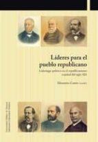 lideres para el pueblo republicano: liderazgo politico en el republicanismo español del siglo xix-9788497692960
