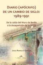 diario (apócrifo) de un cambio de siglo: 1989 1991.de la caída del muro de berlín a la desaparición de la urss (ebook) jesus rodriguez cortezo 9788498865660
