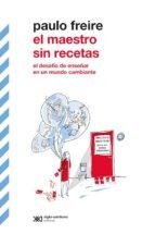 el maestro sin recetas: el desafío de enseñar en un mundo cambiante (ebook)-paulo freire-9789876296960