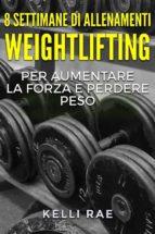 8 settimane di allenamenti weightlifting per aumentare la forza e perdere peso (ebook) 9781547502370