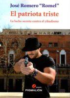 El libro de El patriota triste: la lucha secreta contra el yihadismo autor JOSE ROMERO ROMEL TXT!