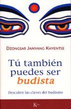 tu tambien puedes ser budista: descubre las claves del budismo dzongsar jamyang khyentse 9788472456570