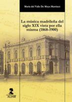la musica madrileña del siglo xix vista por ella misma (1868 1900 ) maria del valle de moya martinez 9788478984770