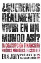 ¿queremos realmente vivir en un mundo asi? la corrupcion financie ra politico mediatica: el caso elf-eva joly-9788495440570