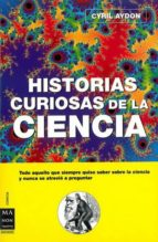 historias curiosas de la ciencia: todo aquello que usted queria s aber sobre la ciencia y nunca se atrevio a preguntar-cyril aydon-9788496222670