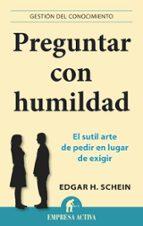 preguntar con humildad: el sutil arte de pedir en lugar de exigir edgar h. schein 9788496627970
