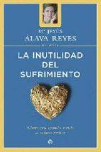 la inutilidad del sufrimiento: claves para aprender a vivir de ma nera positiva maria jesus alava reyes 9788497340670