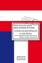 consejos maternales a una reina: epistolario (1770 1780) blas matamoro maria teresa de austria maria antonieta de francia 9788415174080