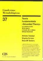 teoria fundamentada grounded theory: la construccion de la teoria a traves del analisis interpretacional antonio trinidad virginia carrero rosa mª soriano 9788474763980