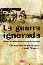la guerra ignorada: los espias españoles que combatieron a los na zis-eduardo martin de pozuelo-iñaki ellakuria-9788483067680