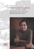 graciano garcia. nada fue un sueño. biografia intima del creador de los premios principe de asturias juan de lillo 9788483673980