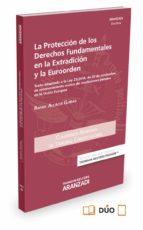 la proteccion de los derechos fundamentales en la extradicion y la euroorden rafael alcacer guirao 9788490982280