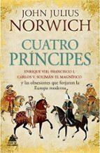 cuatro principes: enrique viii, francisco i, carlos v, soliman el magnifico y las obsesiones que forjaron la europa moderna-john julius norwich-9788416222490