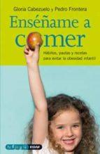 enseñame a comer: habitos, pautas y recetas para evitar la obesid ad infantil pedro frontera gloria cabezuelo 9788441417090