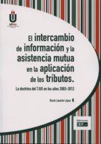 el intercambio de informacion y la asistencia mutua en la aplicac ion de los tributos. la doctrina del tjue en los años 2003 2012 rocío lasarte lopez 9788445426890