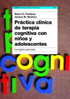 practica clinica de terapia cognitiva con niños y adolescentes: c onceptos esenciales robert friedberg jessica m. mcclure 9788449316890