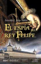 el espia del rey felipe antonio j. rojo sastre 9788489367890
