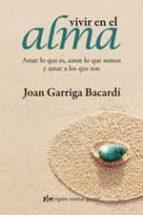 vivir en el alma: amar lo que es, amar lo que somos y amar a los que son-joan garriga bacardi-9788493780890