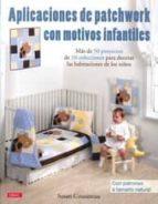 aplicaciones de patchwork con motivos infantiles: mas de 50 proye ctos de 10 colecciones para decorar las habitaciones de los niños: con patrones a tamaño natural susan cousineau 9788498742190