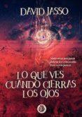 LO QUE VES CUANDO CIERRAS LOS OJOS - 9788494625800 - DAVID JASSO