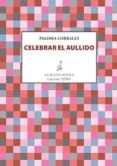 CELEBRAR EL AULLIDO - 9788416469710 - PALOMA CORRALES
