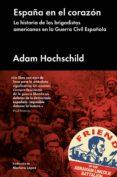 ESPAÑA EN EL CORAZON: LA HISTORIA DE LOS BRIGADISTAS AMERICANOS EN LA GUERRA CIVIL ESPAÑOLA - 9788416665310 - ADAM HOCHSCHILD