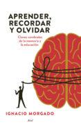 APRENDER, RECORDAR Y OLVIDAR: CLAVES CEREBRALES PARA MEJORAR LA E DUCACION - 9788434417410 - IGNACIO MORGADO