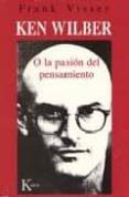 KEN WILBER O LA PASION DEL PENSAMIENTO - 9788472455610 - FRANK VISSER