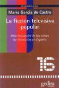 LA FICCION TELEVISIVA POPULAR: UNA EVOLUCION DE LAS SERIES DE TEL EVISION EN ESPAÑA - 9788474329810 - MARIO GARCIA DE CASTRO