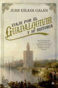 VIAJE POR EL GUADALQUIVIR Y SU HISTORIA: DE LOS ORIGENES DE TARTESO AL ESPLENDER DEL ORO DE AMERICA Y LOS PUEBLOS DE SUS     RIBERAS - 9788490606810 - JUAN ESLAVA GALAN