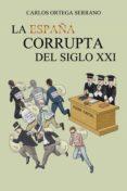 (I.B.D.)  LA ESPAÑA CORRUPTA DEL SIGLO XXI - 9788491120810 - CARLOS ORTEGA SERRANO