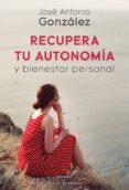 RECUPERA TU AUTONOMIA Y BIENESTAR PERSONAL - 9788433029720 - JOSE ANTONIO GONZALEZ