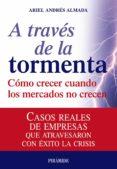 A TRAVES DE LA TORMENTA: COMO CRECER CUANDO LOS MERCADOS NO CRECE N: CASOS REALES DE EMPRESAS QUE ATRAVESARON CON EXITO LA CRISIS - 9788436823820 - ARIEL ANDRES ALMADA